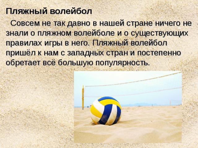 Пляжный волейбол  Совсем не так давно в нашей стране ничего не знали о пляжном волейболе и о существующих правилах игры в него. Пляжный волейбол пришёл к нам с западных стран и постепенно обретает всё большую популярность.