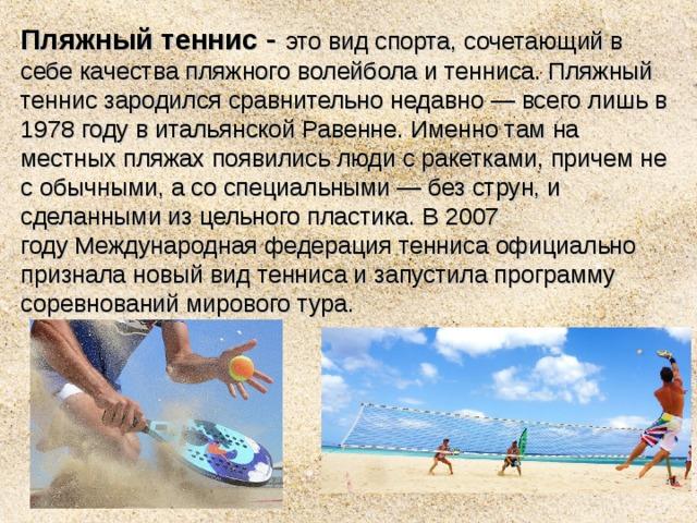 Пляжный теннис - это видспорта, сочетающий в себе качествапляжного волейболаитенниса. Пляжный теннис зародился сравнительно недавно— всего лишь в 1978 году в итальянскойРавенне. Именно там на местных пляжах появились люди сракетками, причем не с обычными, а со специальными— без струн, и сделанными из цельного пластика. В 2007 годуМеждународная федерация тенниса официально признала новый вид тенниса и запустила программу соревнований мирового тура.