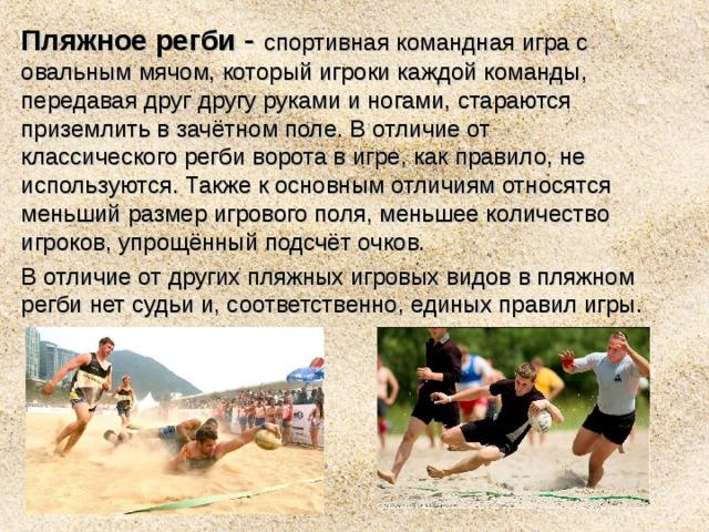 Пляжное регби - спортивнаякомандная играс овальныммячом, который игроки каждой команды, передавая друг другу руками и ногами, стараются приземлить в зачётном поле. В отличие от классическогорегбиворота в игре, как правило, не используются. Также к основным отличиям относятся меньший размер игрового поля, меньшее количество игроков, упрощённый подсчёт очков. В отличие от других пляжных игровых видов в пляжном регби нет судьи и, соответственно, единых правил игры.