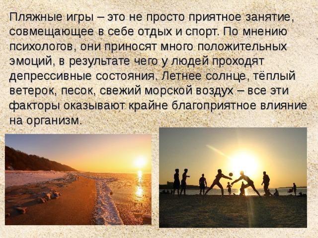 Пляжные игры – это не просто приятное занятие, совмещающее в себе отдых и спорт. По мнению психологов, они приносят много положительных эмоций, в результате чего у людей проходят депрессивные состояния. Летнее солнце, тёплый ветерок, песок, свежий морской воздух – все эти факторы оказывают крайне благоприятное влияние на организм.