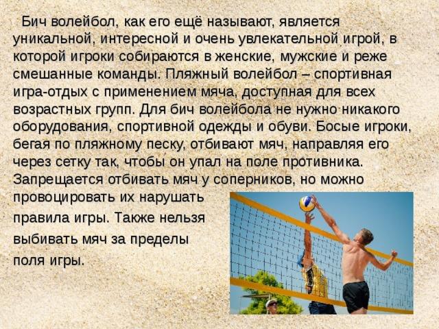 Бич волейбол, как его ещё называют, является уникальной, интересной и очень увлекательной игрой, в которой игроки собираются в женские, мужские и реже смешанные команды. Пляжный волейбол – спортивная игра-отдых с применением мяча, доступная для всех возрастных групп. Для бич волейбола не нужно никакого оборудования, спортивной одежды и обуви. Босые игроки, бегая по пляжному песку, отбивают мяч, направляя его через сетку так, чтобы он упал на поле противника. Запрещается отбивать мяч у соперников, но можно провоцировать их нарушать правила игры. Также нельзя выбивать мяч за пределы поля игры.