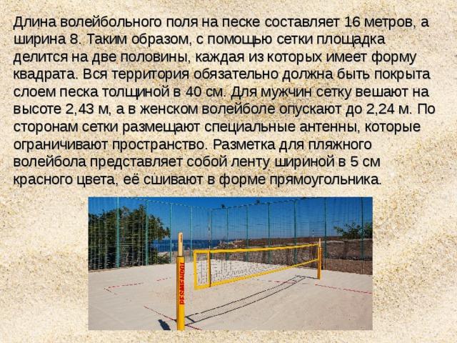 Длина волейбольного поля на песке составляет 16 метров, а ширина 8. Таким образом, с помощью сетки площадка делится на две половины, каждая из которых имеет форму квадрата. Вся территория обязательно должна быть покрыта слоем песка толщиной в 40 см. Для мужчин сетку вешают на высоте 2,43 м, а в женском волейболе опускают до 2,24 м. По сторонам сетки размещают специальные антенны, которые ограничивают пространство. Разметка для пляжного волейбола представляет собой ленту шириной в 5 см красного цвета, её сшивают в форме прямоугольника.