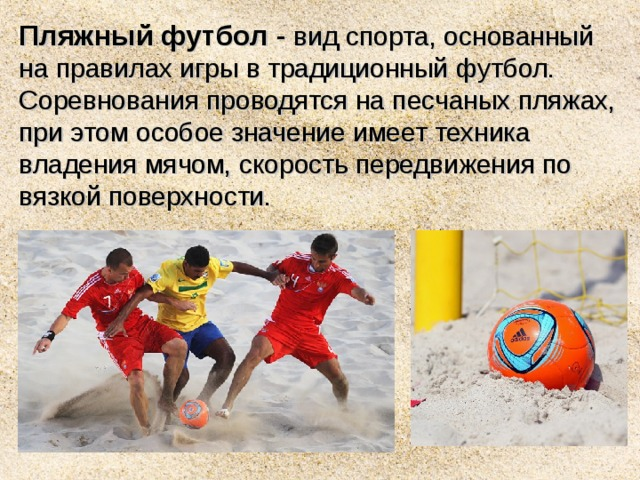 Пляжный футбол - вид спорта, основанный на правилах игры в традиционныйфутбол. Соревнования проводятся на песчаныхпляжах, при этом особое значение имеет техника владения мячом, скорость передвижения по вязкой поверхности.