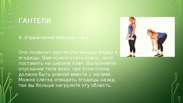 Гантели 9. Упражнение мертвая тяга Оно позволит растянуть мышцы бедер и ягодицы. Вам нужно стать ровно, ноги поставить на ширине плеч. Выполняйте опускание тела вниз, при этом спина должна быть ровной вместе с ногами. Можно слегка отводить ягодицы назад, так вы больше нагрузите эту область.