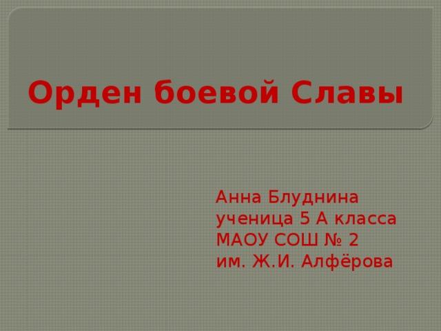 Орден боевой Славы Анна Блуднина ученица 5 А класса МАОУ СОШ № 2 им. Ж.И. Алфёрова