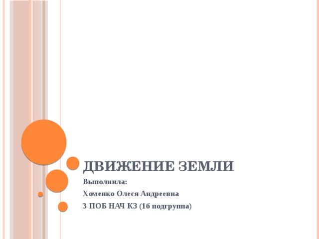 Движение Земли Выполнила: Хоменко Олеся Андреевна 3 ПОБ НАЧ КЗ (1б подгруппа)