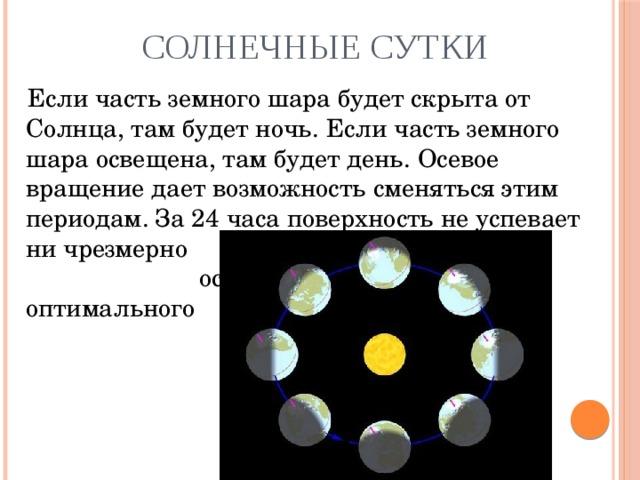 Солнечные сутки  Если часть земного шара будет скрыта от Солнца, там будет ночь. Если часть земного шара освещена, там будет день. Осевое вращение дает возможность сменяться этим периодам. За 24 часа поверхность не успевает ни чрезмерно      нагреться, ни       остыть ниже     оптимального     показателя.