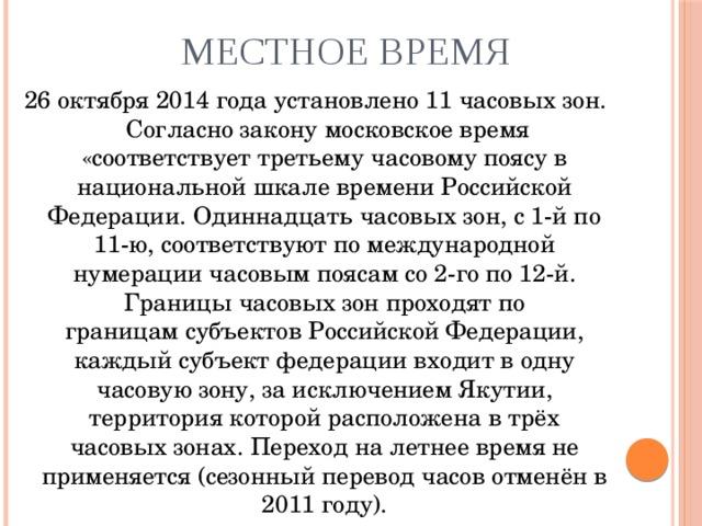 Местное время 26 октября 2014 года установлено 11часовых зон. Согласно законумосковское время «соответствует третьемучасовому поясув национальной шкале времени Российской Федерации. Одиннадцать часовых зон, с 1-й по 11-ю, соответствуют по международной нумерациичасовым поясамсо 2-го по 12-й. Границы часовых зон проходят по границамсубъектов Российской Федерации, каждый субъект федерации входит в одну часовую зону, за исключениемЯкутии, территория которой расположена в трёх часовых зонах. Переход налетнее времяне применяется (сезонный перевод часов отменён в 2011 году).