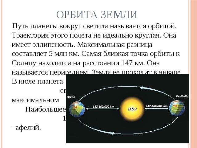 Орбита Земли  Путь планеты вокруг светила называется орбитой. Траектория этого полета не идеально круглая. Она имеет эллипсность. Максимальная разница составляет 5 млн км. Самая близкая точка орбиты к Солнцу находится на расстоянии 147 км. Она называется перигелием. Земля ее проходит в январе. В июле планета       находится от      светила на     максимальном      отдалении.      Наибольшее      расстояние –       152 млн км.       Эта –афелий.