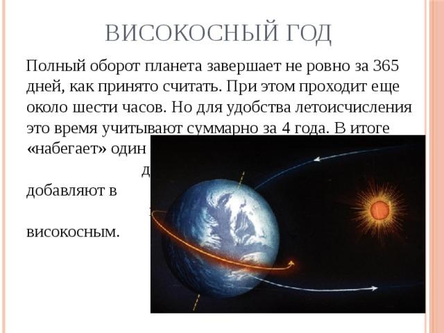Високосный год  Полный оборот планета завершает не ровно за 365 дней, как принято считать. При этом проходит еще около шести часов. Но для удобства летоисчисления это время учитывают суммарно за 4 года. В итоге «набегает» один       дополнительный       день, его       добавляют в      феврале. Такой       год считается      високосным.
