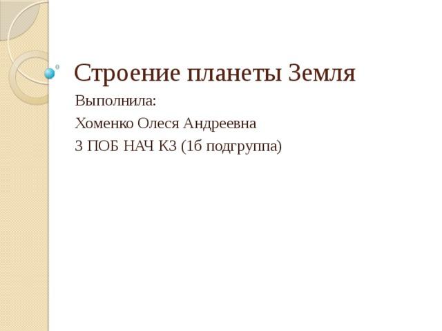 Строение планеты Земля Выполнила: Хоменко Олеся Андреевна 3 ПОБ НАЧ КЗ (1б подгруппа)