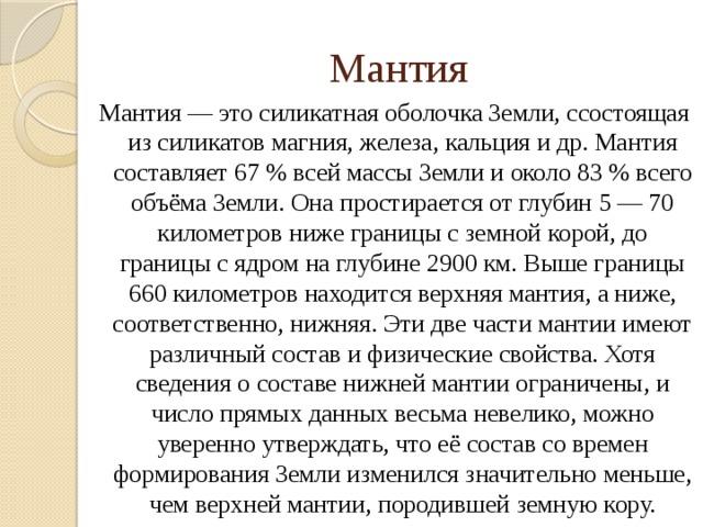 Мантия Мантия — это силикатная оболочка Земли, ссостоящая из силикатов магния, железа, кальция и др. Мантия составляет 67 % всей массы Земли и около 83 % всего объёма Земли. Она простирается от глубин 5 — 70 километров ниже границы с земной корой, до границы с ядром на глубине 2900 км. Выше границы 660 километров находится верхняя мантия, а ниже, соответственно, нижняя. Эти две части мантии имеют различный состав и физические свойства. Хотя сведения о составе нижней мантии ограничены, и число прямых данных весьма невелико, можно уверенно утверждать, что её состав со времен формирования Земли изменился значительно меньше, чем верхней мантии, породившей земную кору.