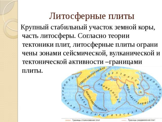 Литосферные плиты Крупный стабильный участок земной коры, часть литосферы. Согласно теории тектоникиплит,литосферныеплитыограничены зонами сейсмической, вулканической и тектонической активности –границами  плиты.