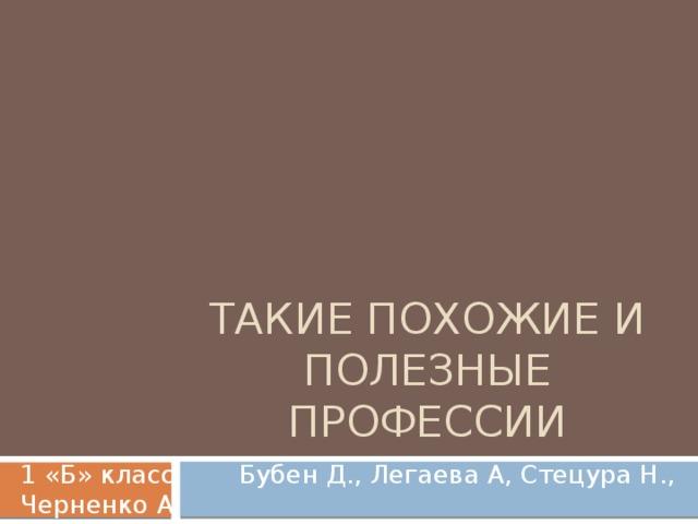 Такие похожие и полезные профессии 1 «Б» класс Бубен Д., Легаева А, Стецура Н., Черненко А.
