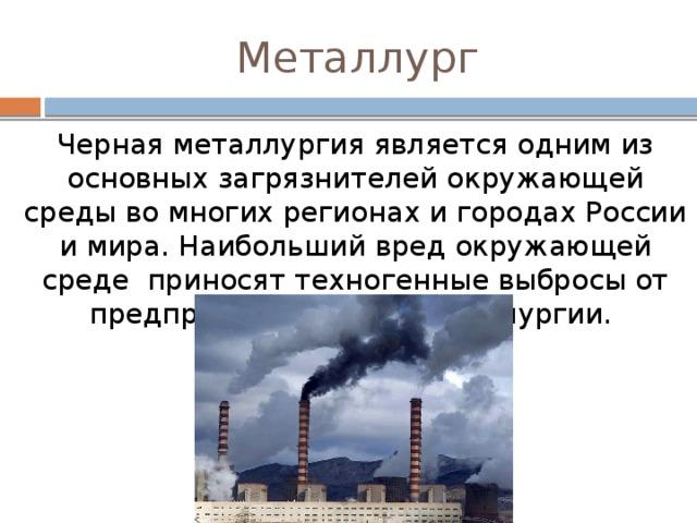 Металлург Черная металлургия является одним из основных загрязнителей окружающей среды во многих регионах и городах России и мира. Наибольший вред окружающей среде приносят техногенные выбросы от предприятий черной металлургии.