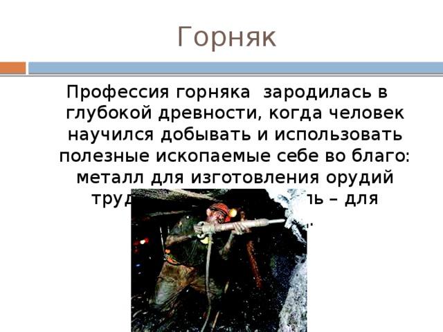 Горняк Профессия горняка зародилась в глубокой древности, когда человек научился добывать и использовать полезные ископаемые себе во благо: металл для изготовления орудий труда и защиты, а уголь – для обогрева жилищ.
