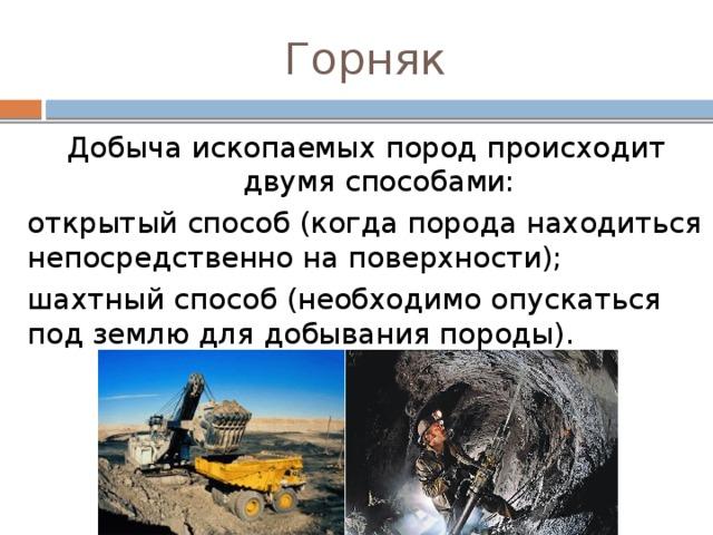 Горняк Добыча ископаемых пород происходит двумя способами: открытый способ (когда порода находиться непосредственно на поверхности); шахтный способ (необходимо опускаться под землю для добывания породы).