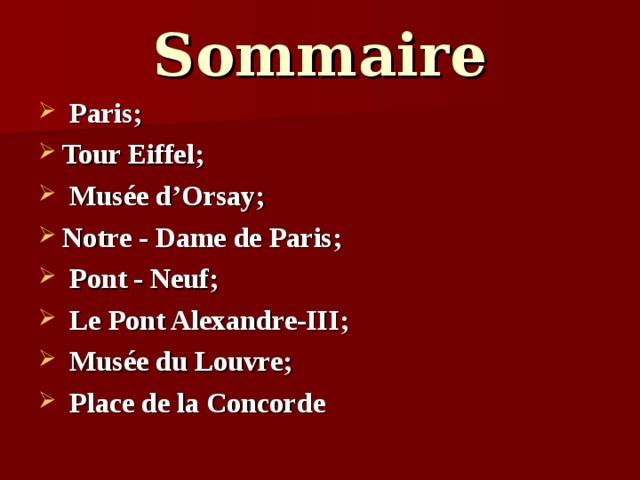 Sommaire  Paris; Tour Eiffel;  Mus ée d'Orsay; Notre - Dame de Paris;  Pont - Neuf;  Le Pont Alexandre-III;  Musé e du Louvre;  Place de la Concorde