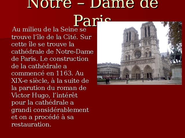 Notre – Dame de Paris  Au milieu de la Seine se trouve l'île de la Cit é . Sur cette île se trouve la cath é drale de Notre-Dame de Paris. Le construction de la cath é drale a commenc é en 1163. Au XIX-e si è cle, à la suite de la parution du roman de Victor Hugo, l'int é rêt pour la cath é drale a grandi consid é rablement et on a proc é d é  à sa restauration.