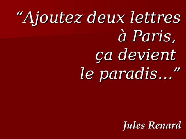 """"""" Ajoutez deux lettres à Paris, ç a devient le paradis…"""" Jules Renard"""