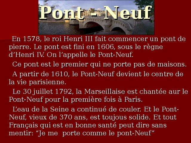 """Pont - Neuf  En 1578, le roi Henri III fait commencer un pont de pierre. Le pont est fini en 1606, sous le r è gne d'Henri IV. On l'appelle le Pont-Neuf.  Ce pont est le premier qui ne porte pas de maisons.  A partir de 1610, le Pont-Neuf devient le centre de la vie parisienne.  Le 30 juillet 1792, la Marseillaise est chant é e aur le Pont-Neuf pour la premi è re fois à Paris.  L'eau de la Seine a continu é de couler. Et le Pont-Neuf, vieux de 370 ans, est toujous solide. Et tout Fran ç ais qui est en bonne sant é peut dire sans mentir: """"Je me porte comme le pont-Neuf"""""""