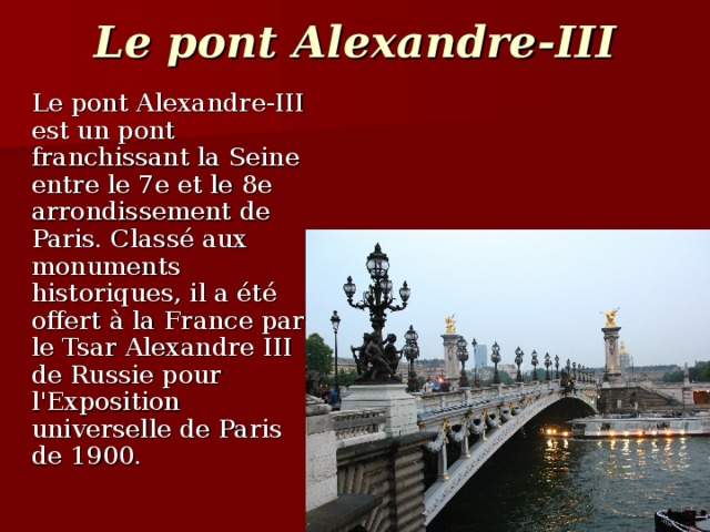 Le pont Alexandre-III  Le pont Alexandre-III est un pont franchissant la Seine entre le 7e et le 8e arrondissement de Paris. Classé aux monuments historiques, il a été offert à la France par le Tsar Alexandre III de Russie pour l'Exposition universelle de Paris de 1900.