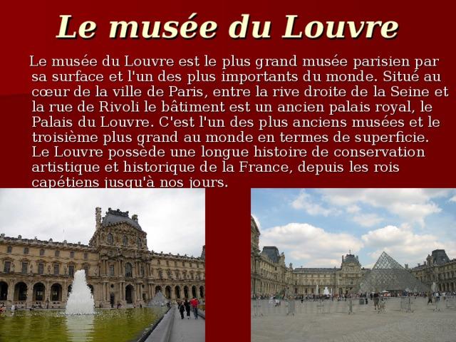 Le mus é e du Louvre  Le musée du Louvre est le plus grand musée parisien par sa surface et l'un des plus importants du monde. Situé au cœur de la ville de Paris, entre la rive droite de la Seine et la rue de Rivoli le bâtiment est un ancien palais royal, le Palais du Louvre. C'est l'un des plus anciens musées et le troisième plus grand au monde en termes de superficie. Le Louvre possède une longue histoire de conservation artistique et historique de la France, depuis les rois capétiens jusqu'à nos jours.
