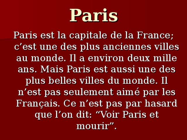 """Paris Paris est la capitale de la France; c'est une des plus anciennes villes au monde. Il a environ deux mille ans. Mais Paris est aussi une des plus belles villes du monde. Il n'est pas seulement aim é par les Fran ç ais. Ce n'est pas par hasard que l'on dit: """"Voir Paris et mourir""""."""