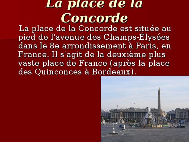 La place de la Concorde  La place de la Concorde est située au pied de l'avenue des Champs-Élysées dans le 8e arrondissement à Paris, en France. Il s'agit de la deuxième plus vaste place de France (après la place des Quinconces à Bordeaux).
