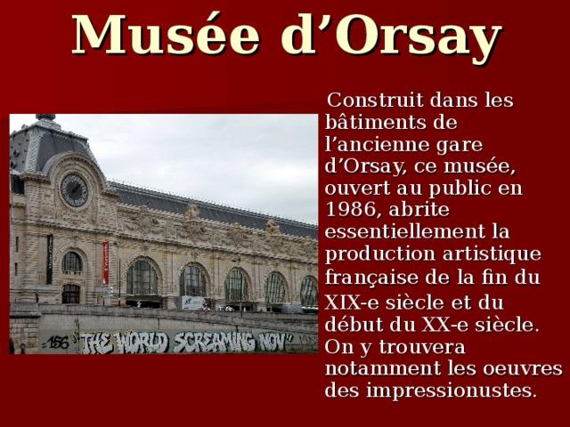 Mus é e d'Orsay  Construit dans les bâtiments de l'ancienne gare d'Orsay, ce mus é e, ouvert au public en 1986, abrite essentiellement la production artistique fran ç aise de la fin du  XIX-e si è cle  et du d é but du XX-e si è cle. On y trouvera notamment les oeuvres des impressionustes.