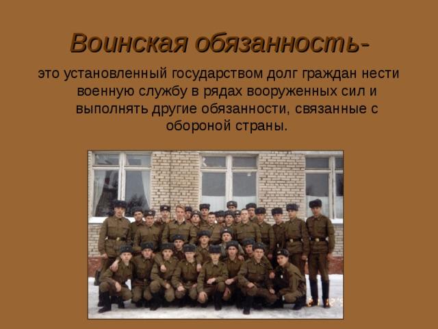 Воинская обязанность- это установленный государством долг граждан нести военную службу в рядах вооруженных сил и выполнять другие обязанности, связанные с обороной страны.