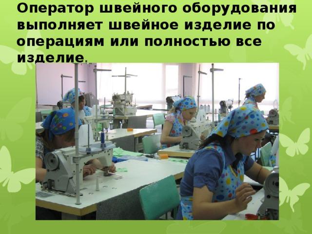Оператор швейного оборудования выполняет швейное изделие по операциям или полностью все изделие .