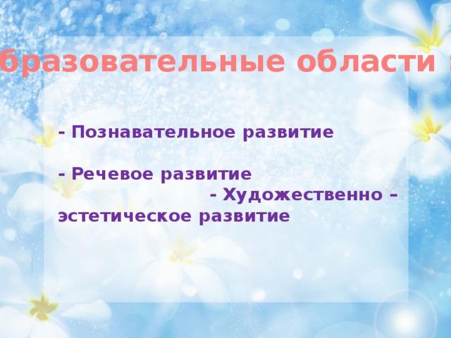 Образовательные области : - Познавательное развитие   - Речевое развитие - Художественно – эстетическое развитие