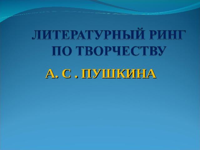 А. С . ПУШКИНА