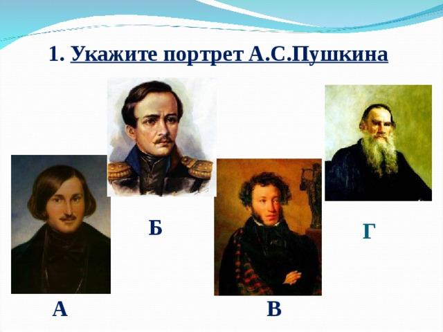 1. Укажите портрет А.С.Пушкина Б Г А В