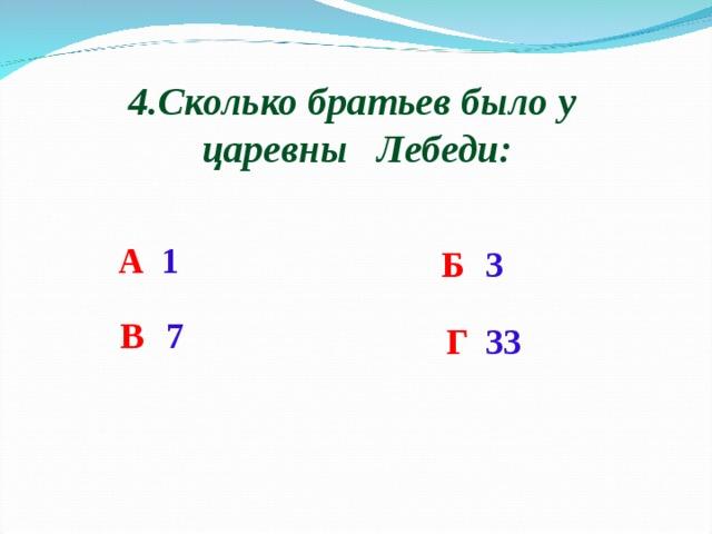 4.Сколько братьев было у царевны Лебеди: А  1 Б   3 В  7 Г  33