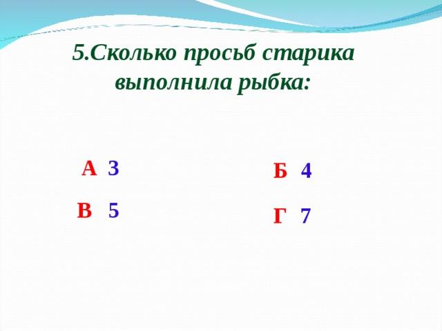 5.Сколько просьб старика выполнила рыбка: А  3 Б   4 В   5 Г   7