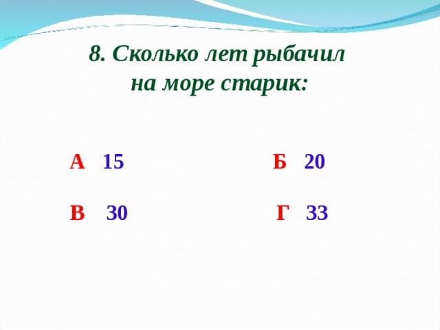 8. Сколько лет рыбачил на море старик: А  15 Б  20 В  30 Г  33