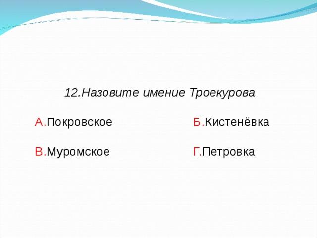 12.Назовите имение Троекурова  А. Покровское    Б. Кистенёвка В. Муромское    Г. Петровка