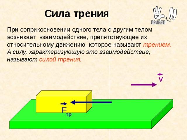 Сила трения При соприкосновении одного тела с другим телом возникает взаимодействие, препятствующее их относительному движению, которое называют  трением.  А силу, характеризующую это взаимодействие, называют силой трения . V F тр