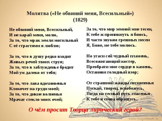 Молитва («Не обвиняй меня, Всесильный») (1829) За то, что мир земной мне тесен,  К тебе ж проникнуть я боюсь, И часто звуком грешных песен  Я, Боже, не тебе молюсь.  Но угаси сей чудный пламень,  Всесожигающий костер,  Преобрати мне сердце в камень,  Останови голодный взор;  От страшной жажды песнопенья  Пускай, творец, освобожусь,  Тогда на тесный путь спасенья  К тебе я снова обращусь. Не обвиняй меня, Всесильный, И не карай меня, молю, За то, что мрак земли могильный  С её страстями я люблю;  За то, что в душу редко входит  Живых речей твоих струя; За то, что в заблужденье бродит  Мой ум далеко от тебя;  За то, что лава вдохновенья  Клокочет на груди моей; За то, что дикие волненья  Мрачат стекло моих очей; О чём просит Творца лирический герой?