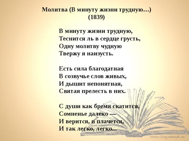 Молитва (В минуту жизни трудную…) (1839)  В минуту жизни трудную,  Теснится ль в сердце грусть,  Одну молитву чудную  Твержу я наизусть.  Есть сила благодатная  В созвучье слов живых, И дышит непонятная,  Святая прелесть в них.  С души как бремя скатится, Сомненье далеко — И верится, и плачется, И так легко, легко...