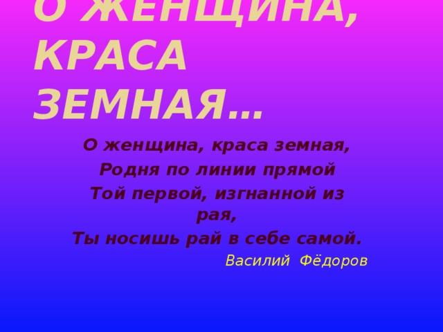 О женщина,  краса земная… О женщина, краса земная, Родня по линии прямой Той первой, изгнанной из рая, Ты носишь рай в себе самой. Василий Фёдоров