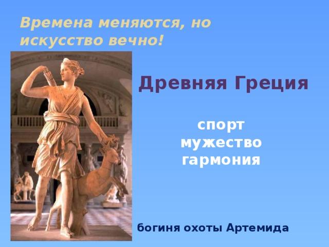 Времена меняются, но  искусство вечно! Древняя Греция  спорт мужество гармония    богиня охоты Артемида