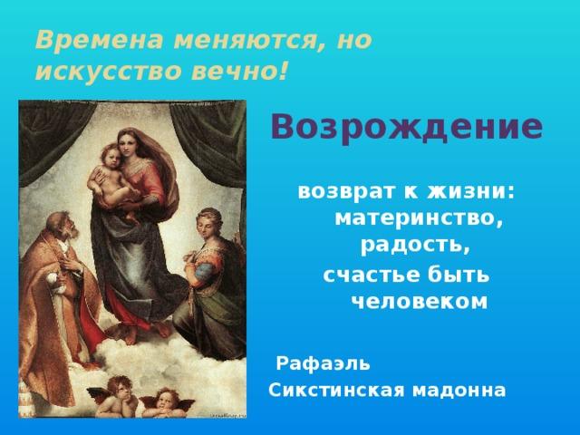 Времена меняются, но  искусство вечно! Возрождение  возврат к жизни: материнство, радость, счастье быть человеком   Рафаэль Сикстинская мадонна