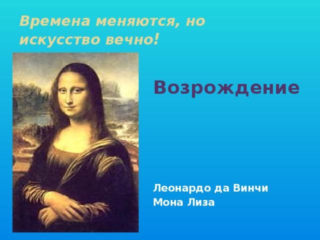 Времена меняются, но  искусство вечно !  Возрождение      Леонардо да Винчи Мона Лиза