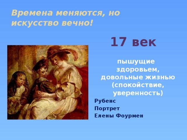 Времена меняются, но  искусство вечно! 17 век    пышущие здоровьем, довольные жизнью (спокойствие, уверенность) Рубенс Портрет Елены Фоурмен