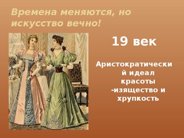 Времена меняются, но  искусство вечно! 19 век  Аристократический идеал красоты -изящество и хрупкость