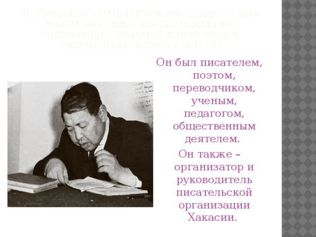 В этом году отмечается 100-летие со дня рождения Николая Доможакова, сыгравшего значительную роль в развитии культуры Хакасии Он был писателем, поэтом, переводчиком, ученым, педагогом, общественным деятелем. Он также – организатор и руководитель писательской организации Хакасии.