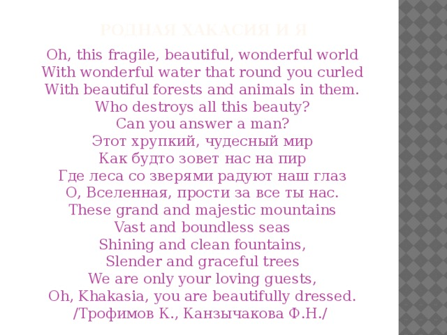 Родная Хакасия и я Oh, this fragile, beautiful, wonderful world With wonderful water that round you curled With beautiful forests and animals in them. Who destroys all this beauty? Сan you answer a man? Этот хрупкий, чудесный мир Как будто зовет нас на пир Где леса со зверями радуют наш глаз О, Вселенная, прости за все ты нас. These grand and majestic mountains Vast and boundless seas Shining and clean fountains, Slender and graceful trees We are only your loving guests, Oh, Khakasia, you are beautifully dressed. /Трофимов К., Канзычакова Ф.Н./